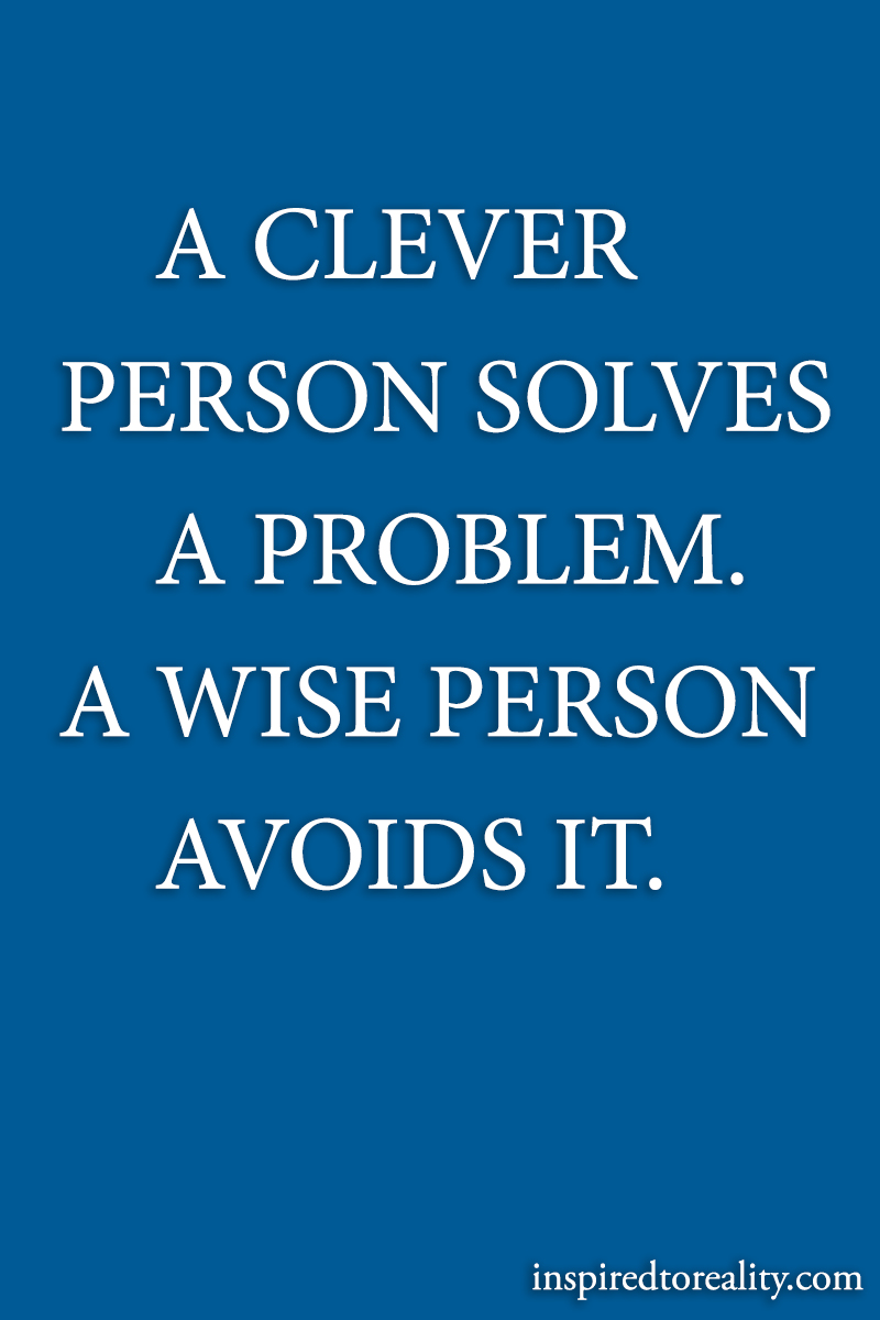 A clever person solves a problem A wise person avoids it