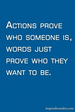 Actions prove who someone is words prove who they want to be