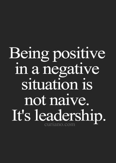 Being positive a negative situation is not native, it's Leadership