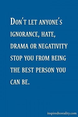 Don't let anyone's ignorance, hate, drama or negativity stop you from being the best ...