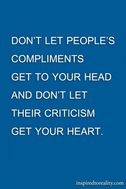 Don't let people's compliments get to your head and don't let their criticism  ...