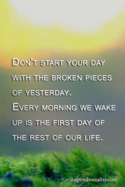 Don't start your day with the broken pieces of yesterday Every morning we wake up is the f ...