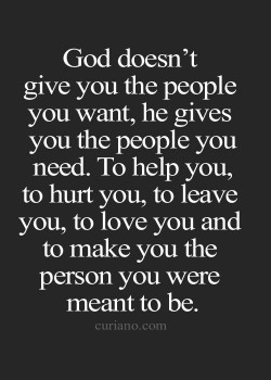 God doesn't give you the people you want, he gives you the people you need To help you, to ...