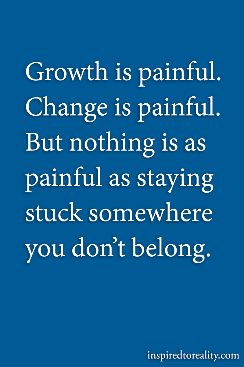 Growth is painful. Change is painful. But nothing is as painful as staying stuck somewhere you d ...