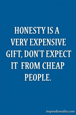 Honesty is a very expensive gift Don't expect it from cheap people