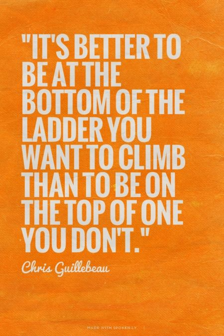 It's better to be at the bottom of the ladder you want to climb than to be on the top of o ...