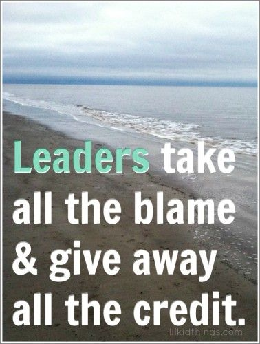 Leaders take all the blame & give away all the credit