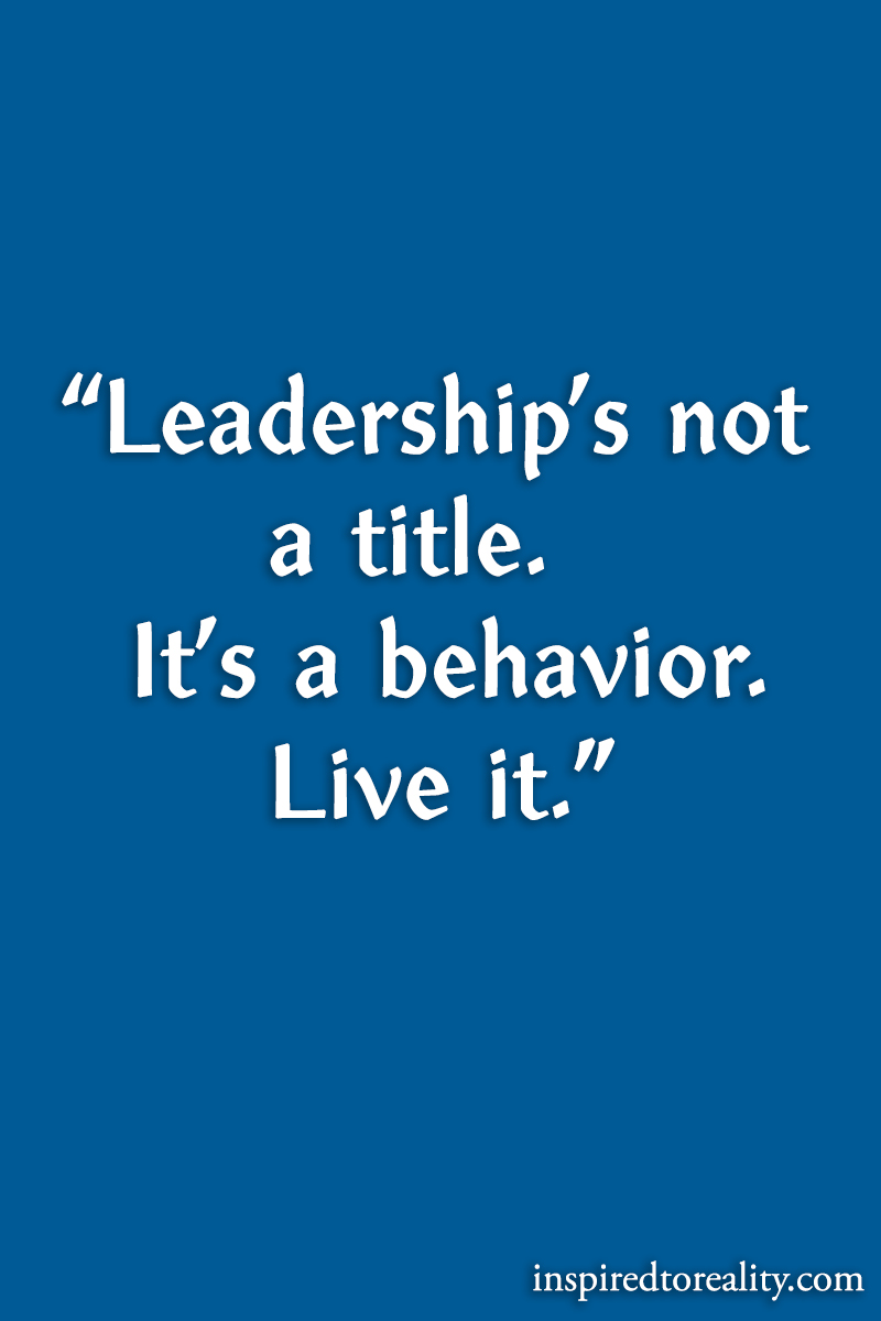 Leadership's not a title It's a behavior live it