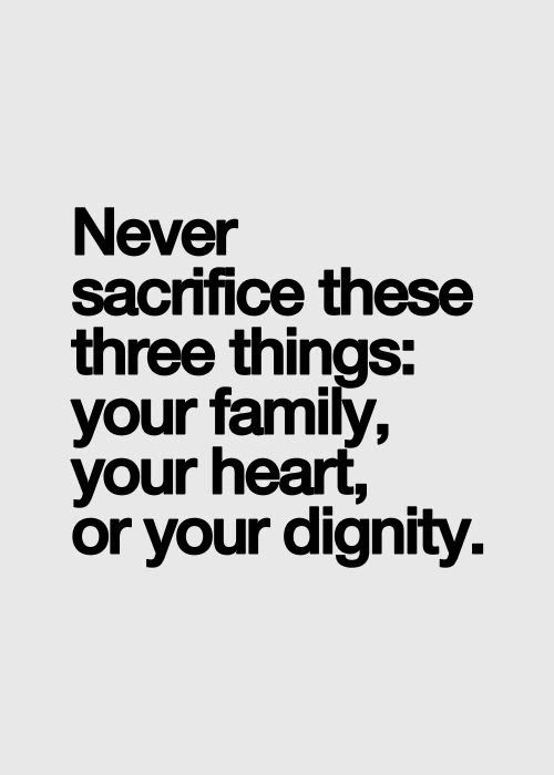 Never sacrifice these three thing – Your Family, Your Heart and Your Dignity