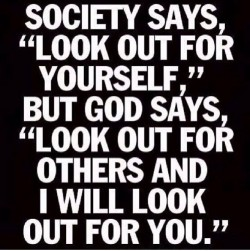 Society says, look out for yourself, but god says, look out for others and I will look out for you