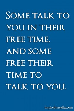 Some talk to you in their free time. and some free their time to talk to you.