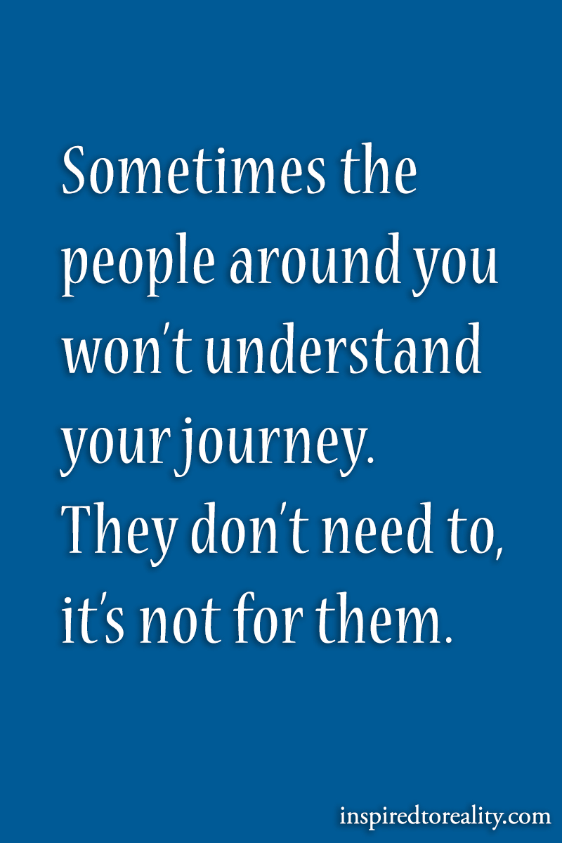 Sometimes the people around you won't understand your journey. They don't need to, i ...