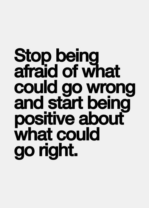 Stop being afraid of what could go wrong and being positive about what you could go right