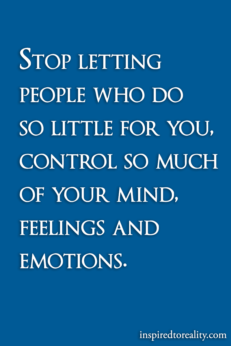 Stop letting people who do so liitle for you, control so much of your mind, feelings and emotions