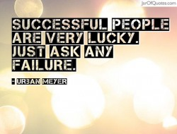 Successful people are very Lucky, Just ask any Failure