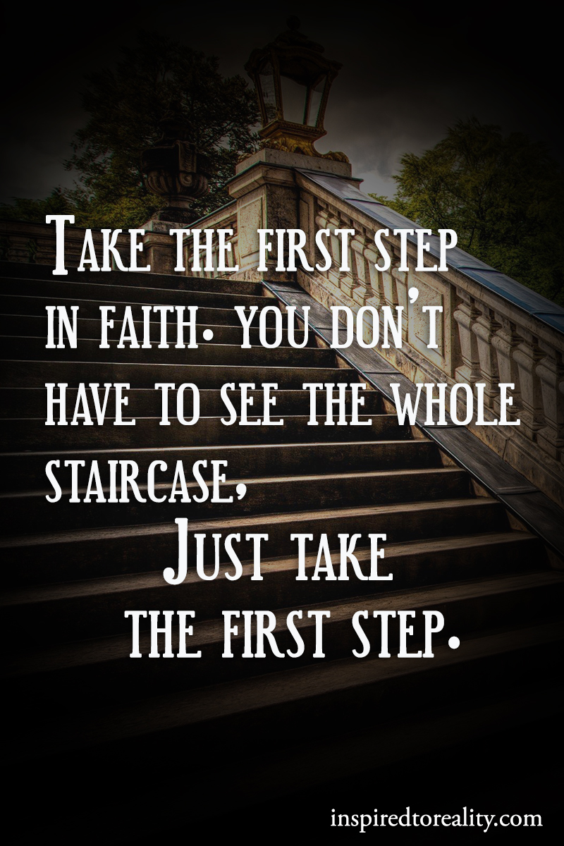 Take the first step in faith You don't have to see the whole staircase Just take the first ...
