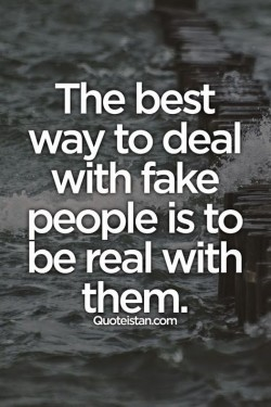 The best way to deal with fake people is to be real with them