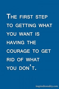 The first step to getting what you want is having the courage to get rid of what you don't.