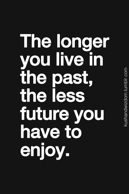 The longer you live the past, the less future you have to enjoy