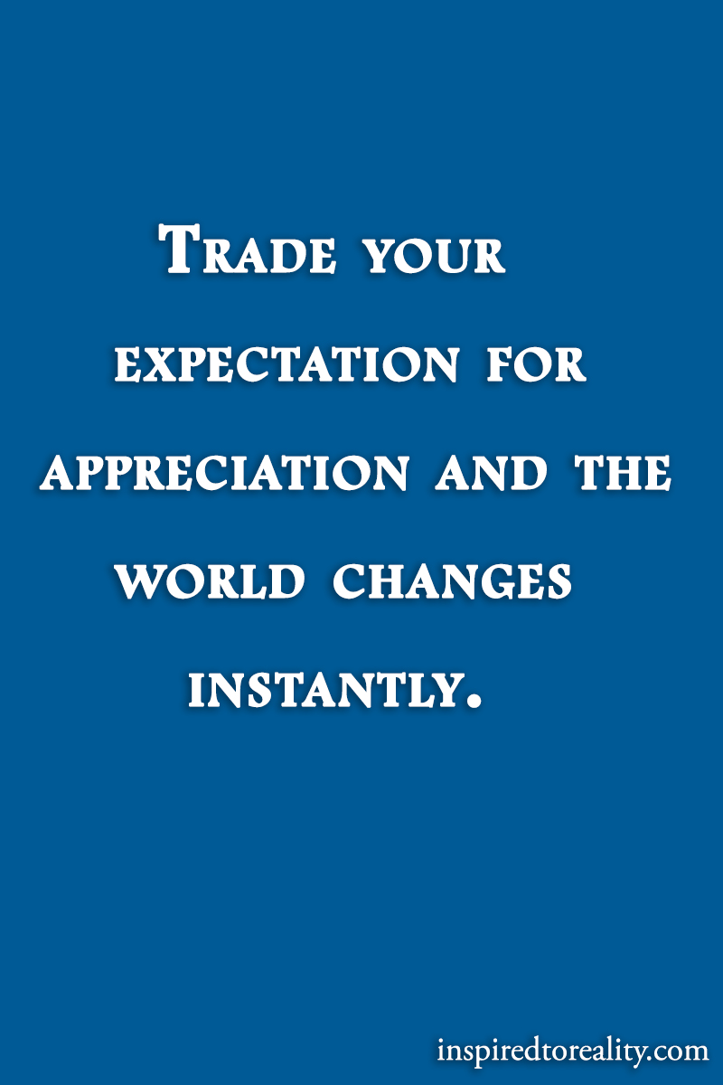 Trade your expectation for appreciation and the world changes instantly