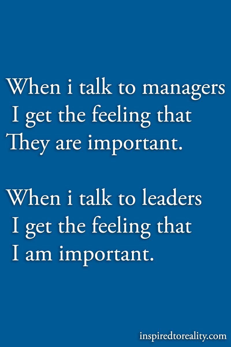 When i talk to managers i get the feeling that they are important when i talk to leaders i get t ...