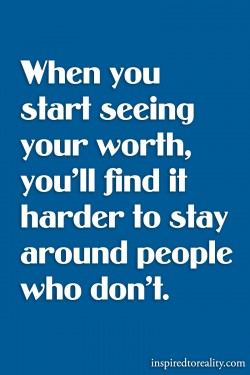 When you start seeing your worth, you'll find it harder to stay around people who don't