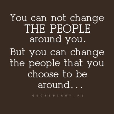 You can not change the people around you, but you can change the people that you choose to be around
