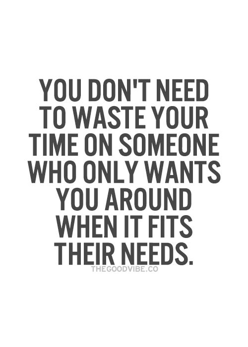 You don't need to waste your time on someone who only wants you around when it fits their  ...