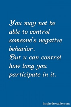 You may not be able to control someone's negative behavior But you can control how long yo ...