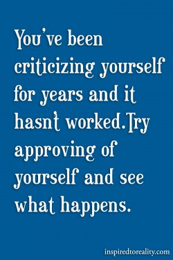 You've been criticizing yourself for years and it hasn't worked try approving of you ...