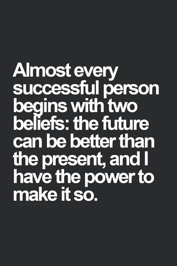Almost every successful person begins with two beliefs: the future can be better than the presen ...