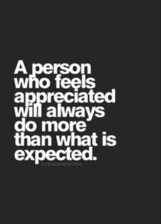 A person who feels appreciated will always do more than what is expected