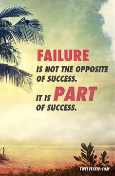 Failure is not the opposite of success. It is a part of success