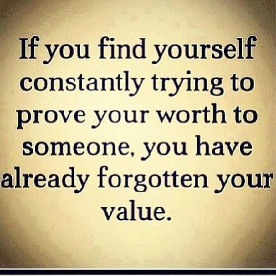If you find yourself constantly trying to prove your worth to someone, you have already forgotte ...