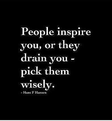People inspire you, or they drain you – pick them wisely.