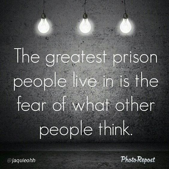The greatest prison people live is the fear of what other people think.