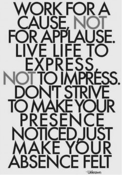 Work for a cause, not for applause. Live life to express. Not to impress. Don't strive to  ...
