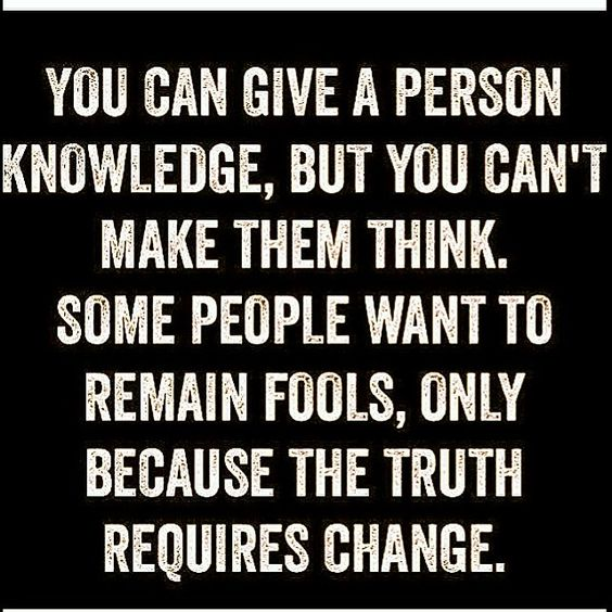 You can give a person knowledge, but you can't make them think. Some people want to remain ...