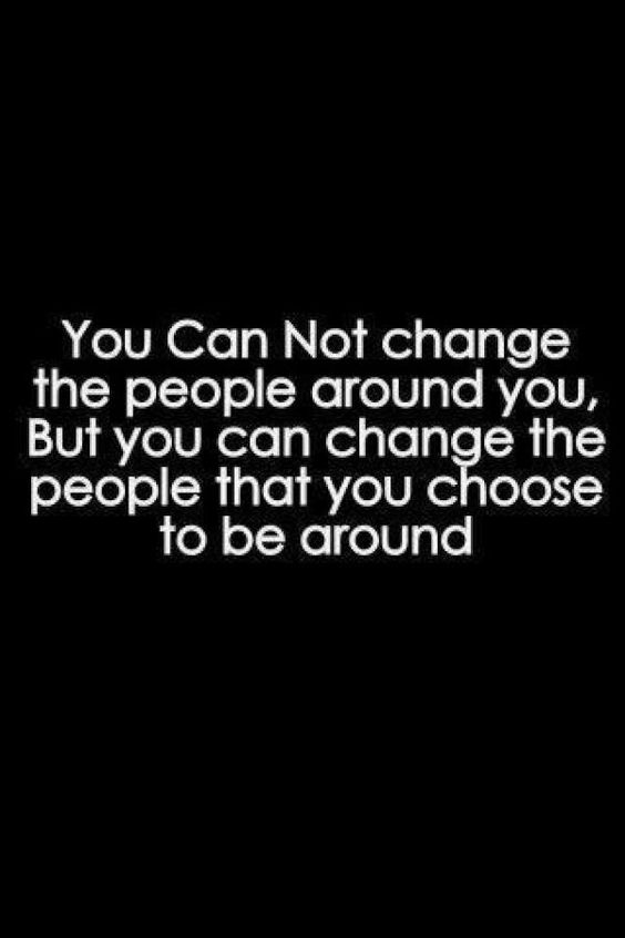 You can not change the people around you, but you can change the people that you choose to be ar ...