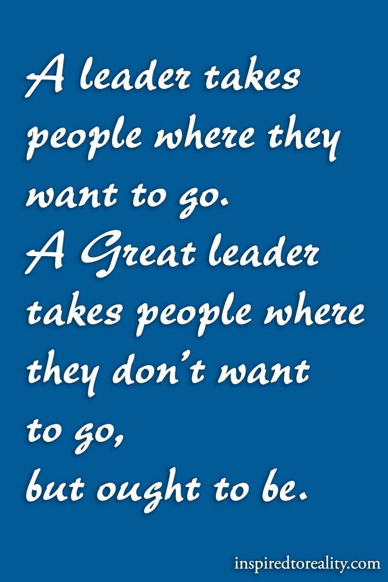 A leader takes people where they want to go. A great leader takes people where they don't  ...