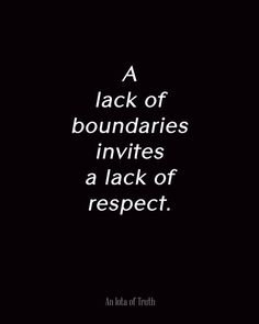 A  lack of boundaries invites a lack of respect.