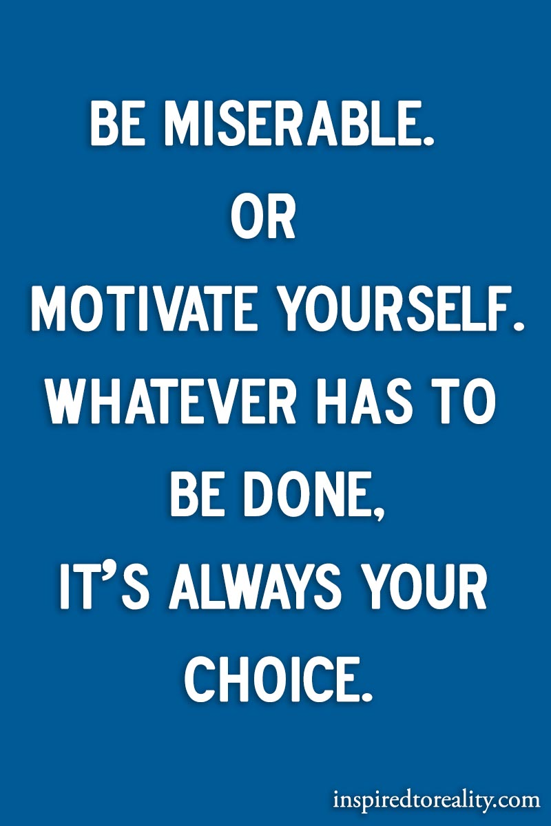 Be miserable or motivate yourself. Whatever has to be done, it's always your choice.