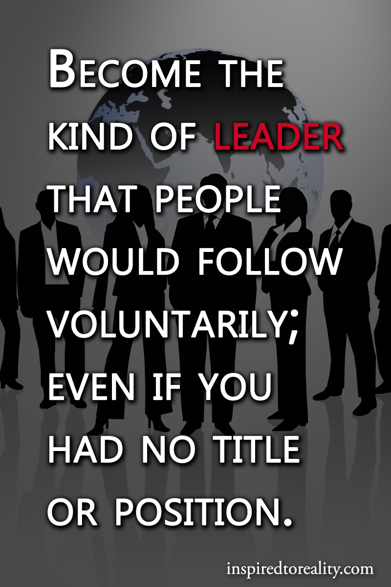 Become the kind of leader that people would follow voluntarily; Even if you had no title of posi ...