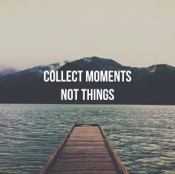 Collect Moments. Not things