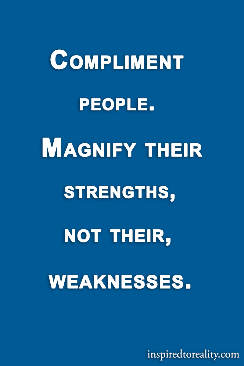 compliment people magnify their strengths not their weaknesses compliment people magnify their strengths not their weaknesses