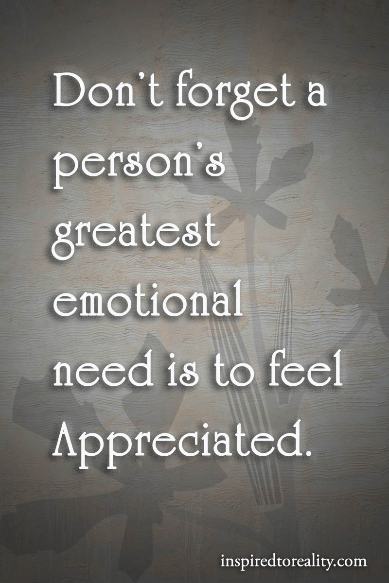 Don't forget a person's greatest emotional need is to feel appreciated.