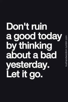 Don't ruin a good day by thinking about a bad yesterday. Let it go.