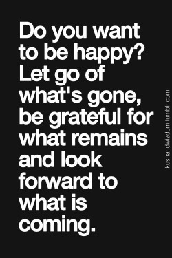 Do you want to be happy? Let go of what's gone, be grateful for what remains and look forw ...