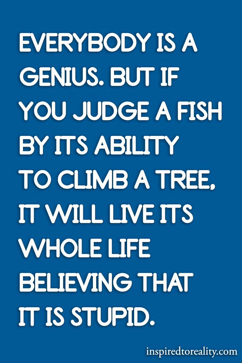 Everybody is a genius. But if you judge a fish by its ability to climb a tree, it will live its  ...