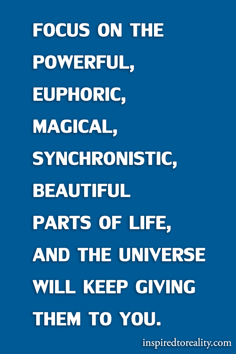 Focus on your the powerful, euphoric, magical, synchronistic, beautiful parts of life, and the u ...